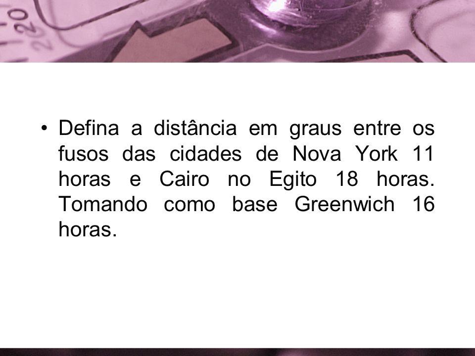 Defina a distância em graus entre os fusos das cidades de Nova York 11 horas e Cairo no Egito 18 horas. Tomando como base Greenwich 16 horas.