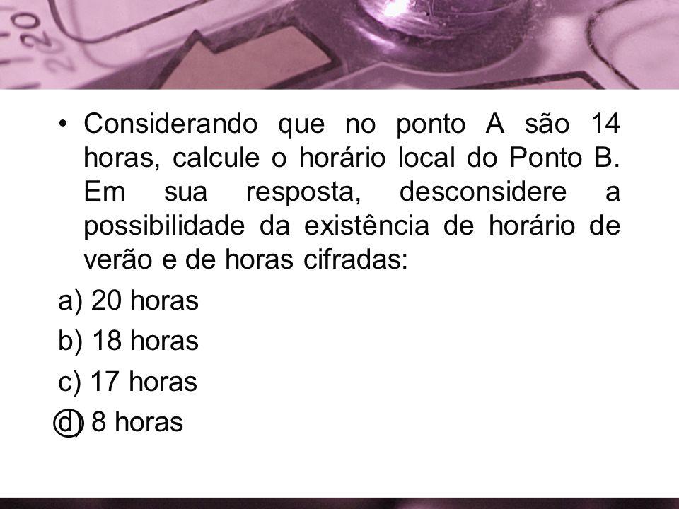 Considerando que no ponto A são 14 horas, calcule o horário local do Ponto B. Em sua resposta, desconsidere a possibilidade da existência de horário d