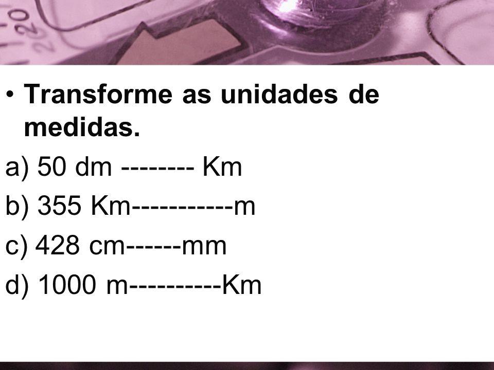 Transforme as unidades de medidas. a) 50 dm -------- Km b) 355 Km-----------m c) 428 cm------mm d) 1000 m----------Km