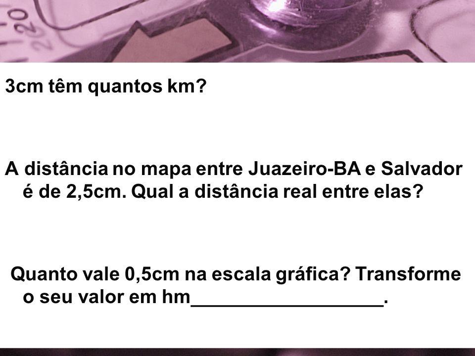 3cm têm quantos km? A distância no mapa entre Juazeiro-BA e Salvador é de 2,5cm. Qual a distância real entre elas? Quanto vale 0,5cm na escala gráfica
