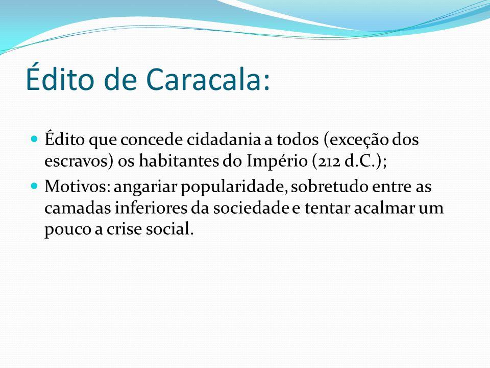 Édito de Caracala: Édito que concede cidadania a todos (exceção dos escravos) os habitantes do Império (212 d.C.); Motivos: angariar popularidade, sob
