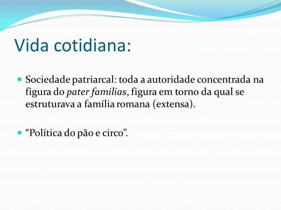 Vida cotidiana: Sociedade patriarcal: toda a autoridade concentrada na figura do pater familias, figura em torno da qual se estruturava a família roma