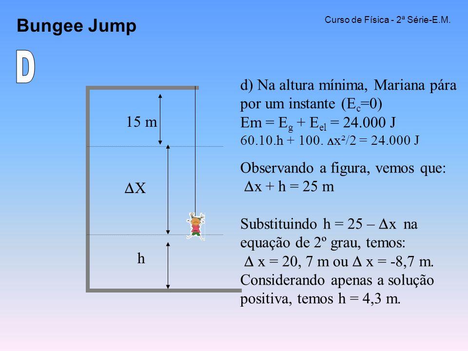 Bungee Jump Curso de Física - 2ª Série-E.M. d) Na altura mínima, Mariana pára por um instante (E c =0) Em = E g + E el = 24.000 J 60.10.h + 100. x²/2