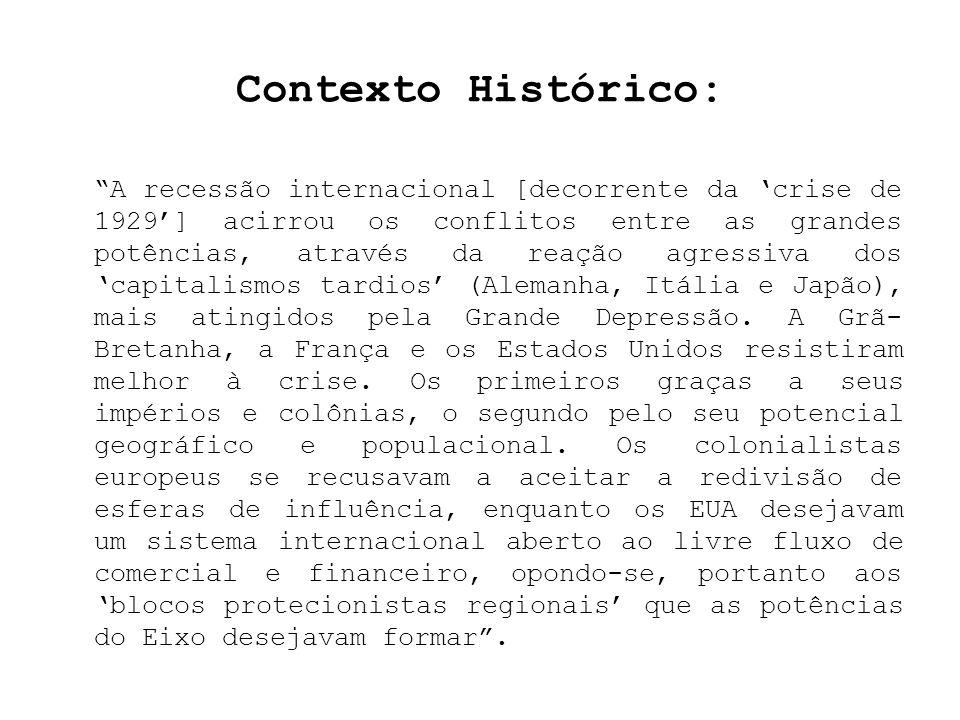 Contexto Histórico: A recessão internacional [decorrente da crise de 1929] acirrou os conflitos entre as grandes potências, através da reação agressiv