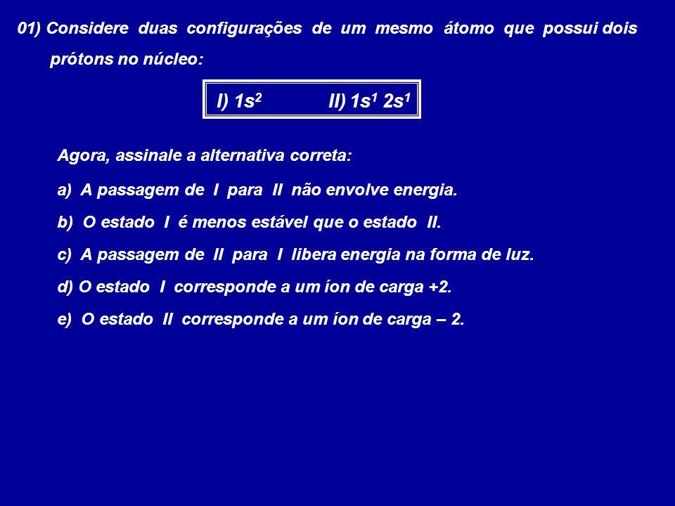 01) Considere duas configurações de um mesmo átomo que possui dois prótons no núcleo: I) 1s 2 II) 1s 1 2s 1 Agora, assinale a alternativa correta: a)