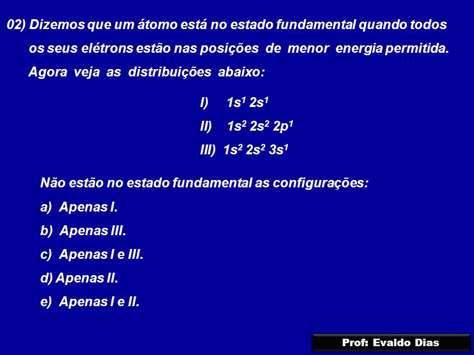 02) Dizemos que um átomo está no estado fundamental quando todos os seus elétrons estão nas posições de menor energia permitida. Agora veja as distrib