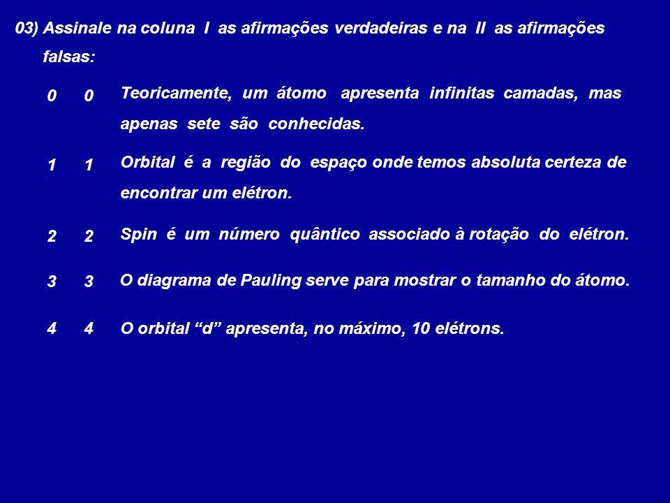 03) Assinale na coluna I as afirmações verdadeiras e na II as afirmações falsas: Teoricamente, um átomo apresenta infinitas camadas, mas apenas sete s