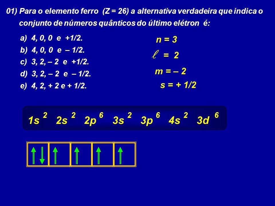 01) Para o elemento ferro (Z = 26) a alternativa verdadeira que indica o conjunto de números quânticos do último elétron é: a) 4, 0, 0 e +1/2. b) 4, 0
