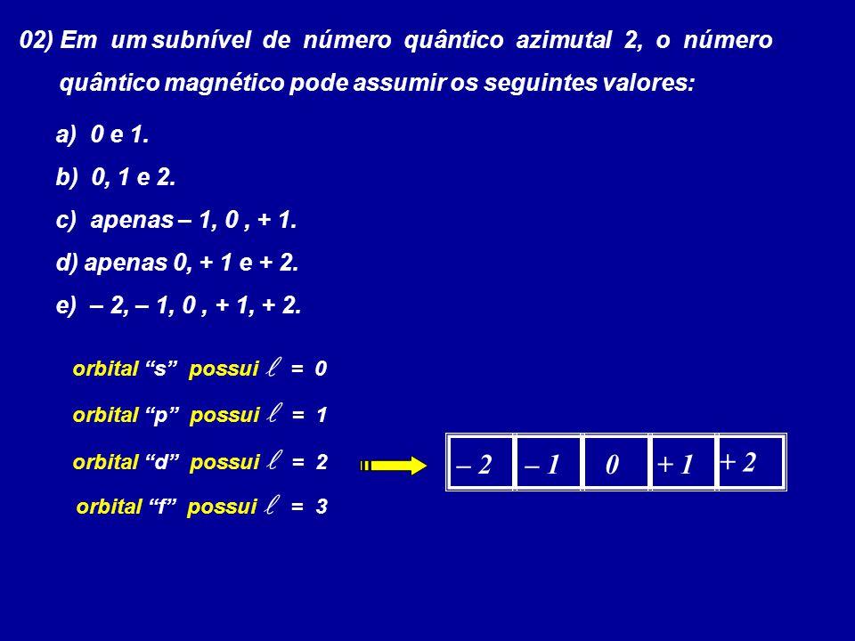 02) Em um subnível de número quântico azimutal 2, o número quântico magnético pode assumir os seguintes valores: a) 0 e 1. b) 0, 1 e 2. c) apenas – 1,