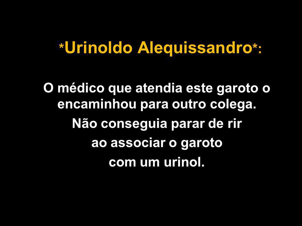 * Urinoldo Alequissandro *: O médico que atendia este garoto o encaminhou para outro colega.