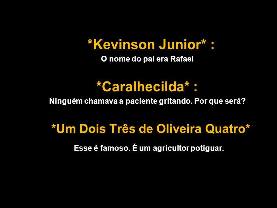 *Kevinson Junior* : O nome do pai era Rafael *Caralhecilda* : Ninguém chamava a paciente gritando.