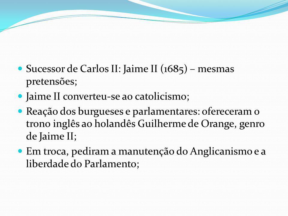 Sucessor de Carlos II: Jaime II (1685) – mesmas pretensões; Jaime II converteu-se ao catolicismo; Reação dos burgueses e parlamentares: ofereceram o t