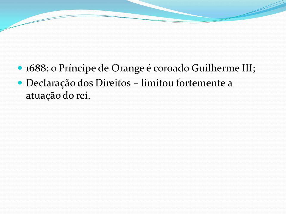 1688: o Príncipe de Orange é coroado Guilherme III; Declaração dos Direitos – limitou fortemente a atuação do rei.