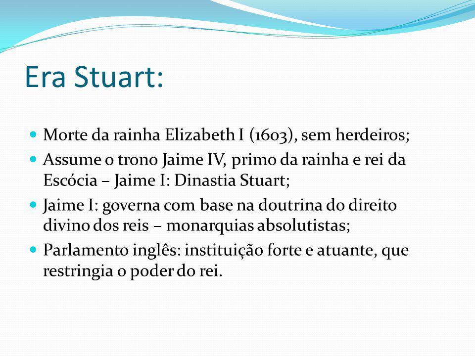 Era Stuart: Morte da rainha Elizabeth I (1603), sem herdeiros; Assume o trono Jaime IV, primo da rainha e rei da Escócia – Jaime I: Dinastia Stuart; J