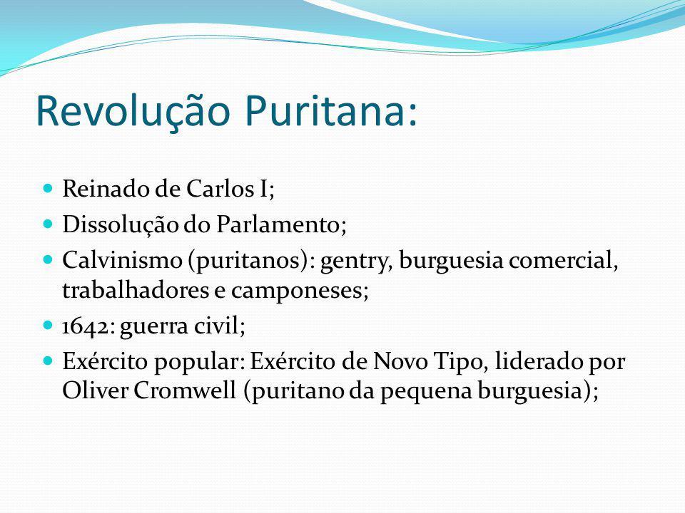 Revolução Puritana: Reinado de Carlos I; Dissolução do Parlamento; Calvinismo (puritanos): gentry, burguesia comercial, trabalhadores e camponeses; 16