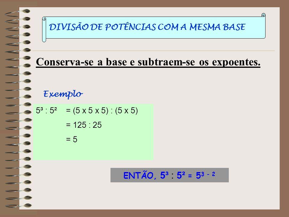 POTÊNCIA DE POTÊNCIA Conserva-se a base e multiplicam-se os expoentes. ( 5 2 ) 3 = 5 2 x 5 2 x 5 2 = 5 2+2+2 = 5 3x2 = 5 6 ENTÃO, (5 2 ) 3 = 5 2x3 Exe