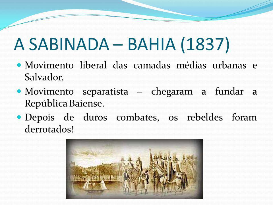 A SABINADA – BAHIA (1837) Movimento liberal das camadas médias urbanas e Salvador.