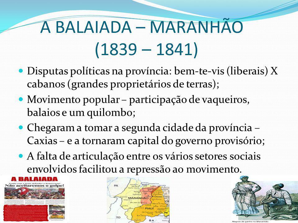 A BALAIADA – MARANHÃO (1839 – 1841) Disputas políticas na província: bem-te-vis (liberais) X cabanos (grandes proprietários de terras); Movimento popular – participação de vaqueiros, balaios e um quilombo; Chegaram a tomar a segunda cidade da província – Caxias – e a tornaram capital do governo provisório; A falta de articulação entre os vários setores sociais envolvidos facilitou a repressão ao movimento.