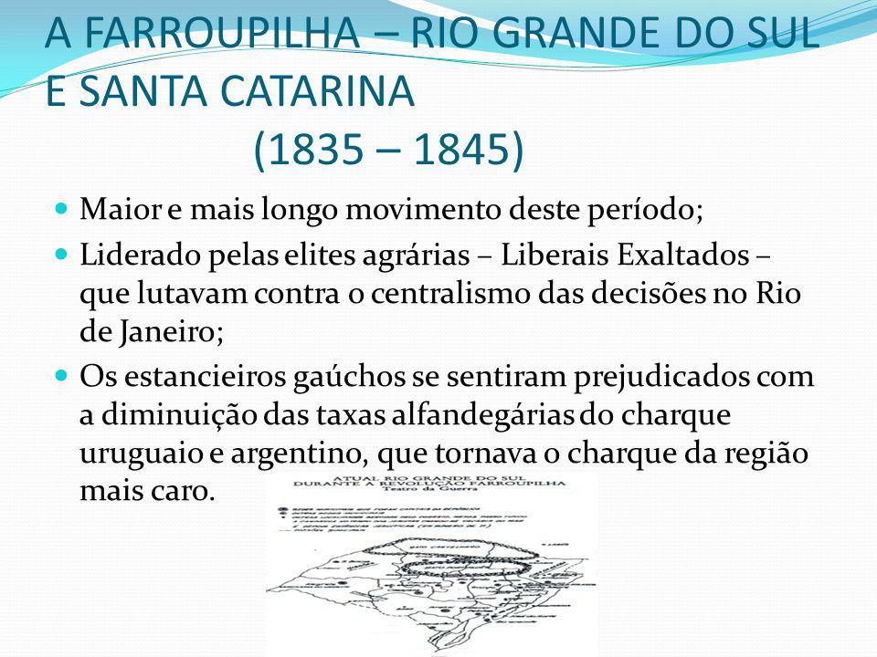 A FARROUPILHA – RIO GRANDE DO SUL E SANTA CATARINA (1835 – 1845) Maior e mais longo movimento deste período; Liderado pelas elites agrárias – Liberais Exaltados – que lutavam contra o centralismo das decisões no Rio de Janeiro; Os estancieiros gaúchos se sentiram prejudicados com a diminuição das taxas alfandegárias do charque uruguaio e argentino, que tornava o charque da região mais caro.
