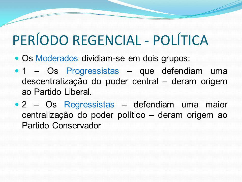 PERÍODO REGENCIAL - POLÍTICA Os Moderados dividiam-se em dois grupos: 1 – Os Progressistas – que defendiam uma descentralização do poder central – deram origem ao Partido Liberal.