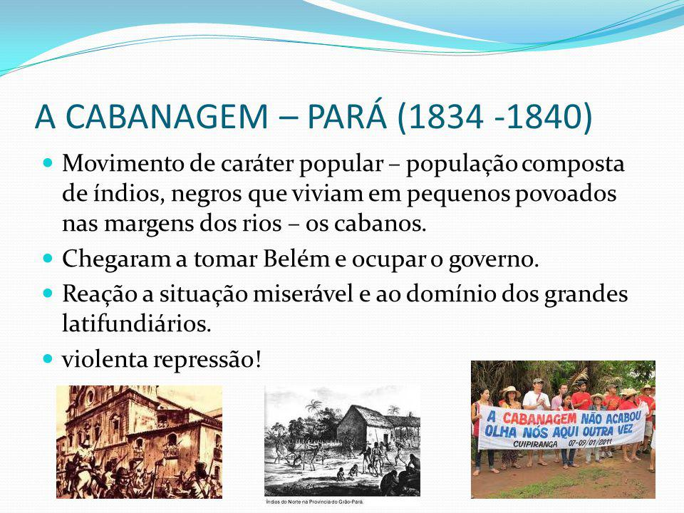 A CABANAGEM – PARÁ (1834 -1840) Movimento de caráter popular – população composta de índios, negros que viviam em pequenos povoados nas margens dos rios – os cabanos.