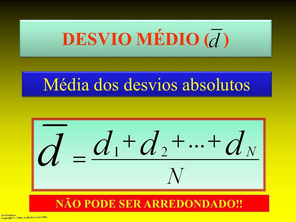 DESVIO MÉDIO ( ) Média dos desvios absolutos Prof.Gustavo.Copyright ©. Todos os direitos reservados. NÃO PODE SER ARREDONDADO!!