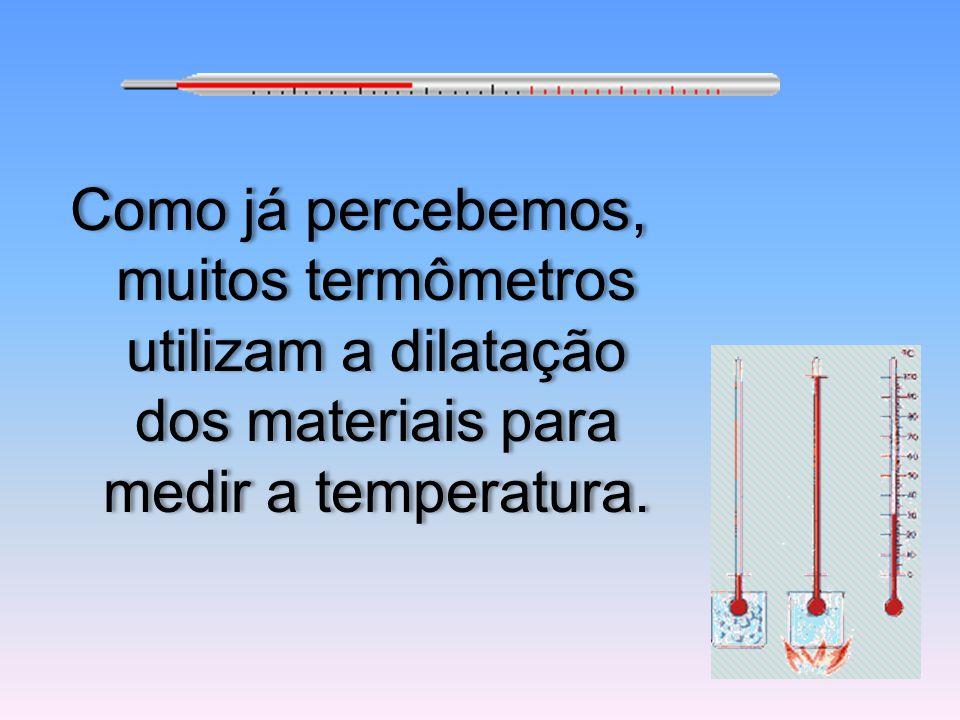 Como já percebemos, muitos termômetros utilizam a dilatação dos materiais para medir a temperatura.