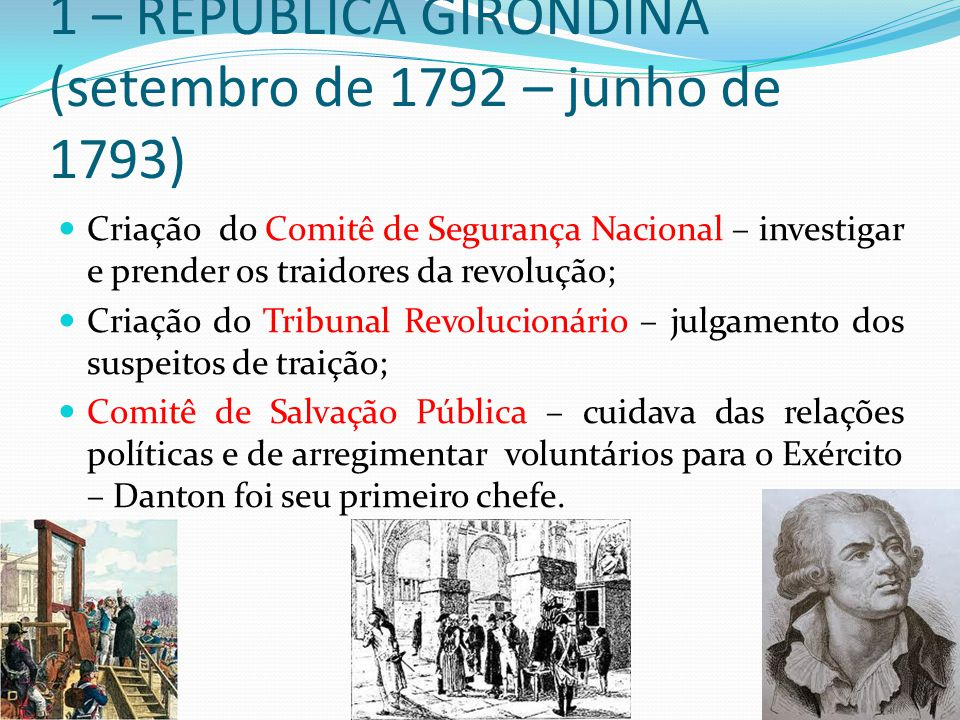 1 – REPÚBLICA GIRONDINA (setembro de 1792 – junho de 1793) Criação do Comitê de Segurança Nacional – investigar e prender os traidores da revolução; C