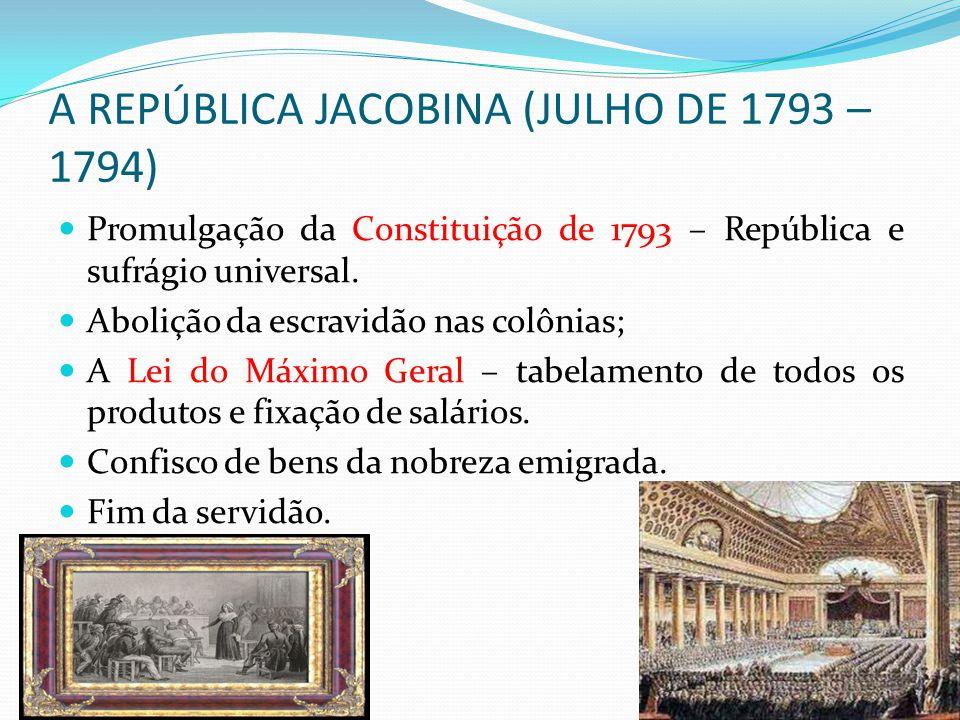 A REPÚBLICA JACOBINA (JULHO DE 1793 – 1794) Promulgação da Constituição de 1793 – República e sufrágio universal. Abolição da escravidão nas colônias;