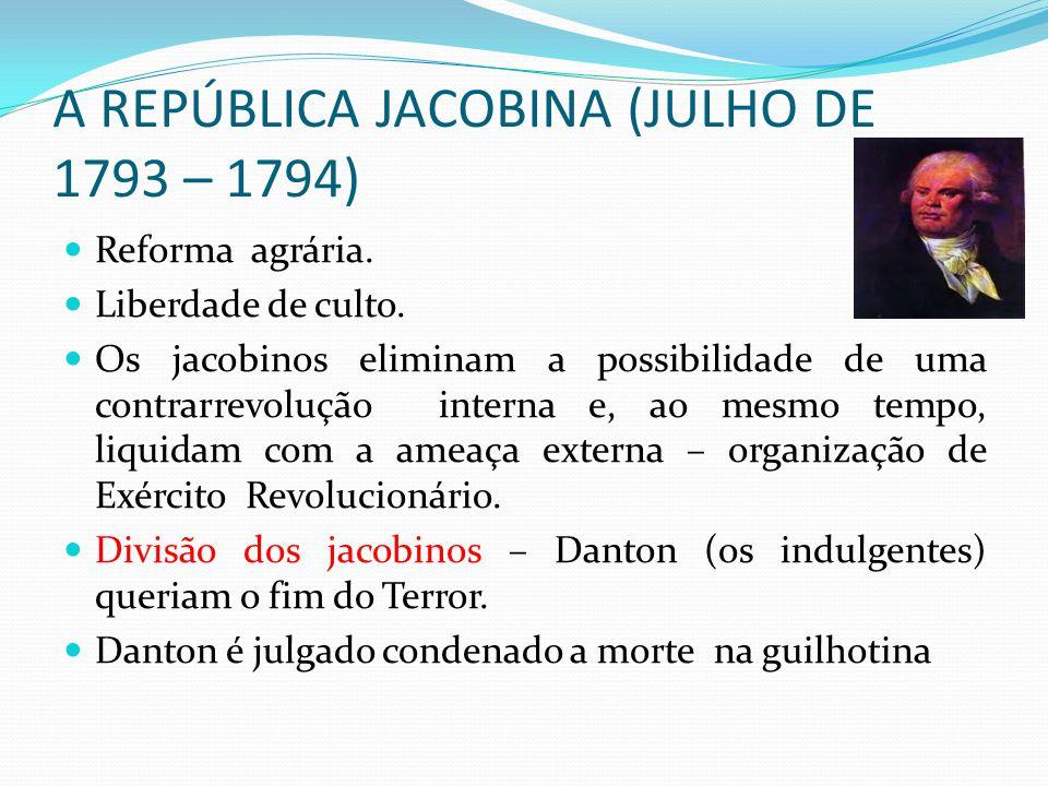 A REPÚBLICA JACOBINA (JULHO DE 1793 – 1794) Reforma agrária. Liberdade de culto. Os jacobinos eliminam a possibilidade de uma contrarrevolução interna