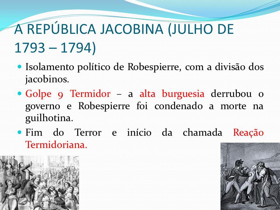 A REPÚBLICA JACOBINA (JULHO DE 1793 – 1794) Isolamento político de Robespierre, com a divisão dos jacobinos. Golpe 9 Termidor – a alta burguesia derru