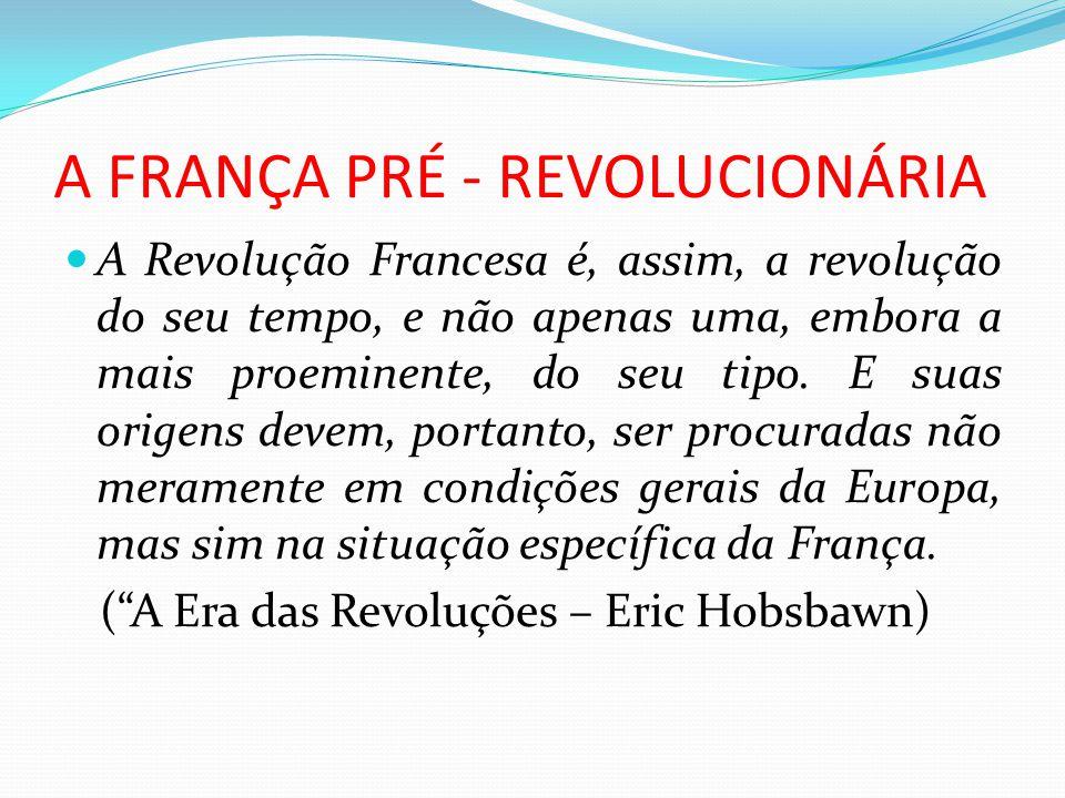 A FRANÇA PRÉ - REVOLUCIONÁRIA A Revolução Francesa é, assim, a revolução do seu tempo, e não apenas uma, embora a mais proeminente, do seu tipo. E sua