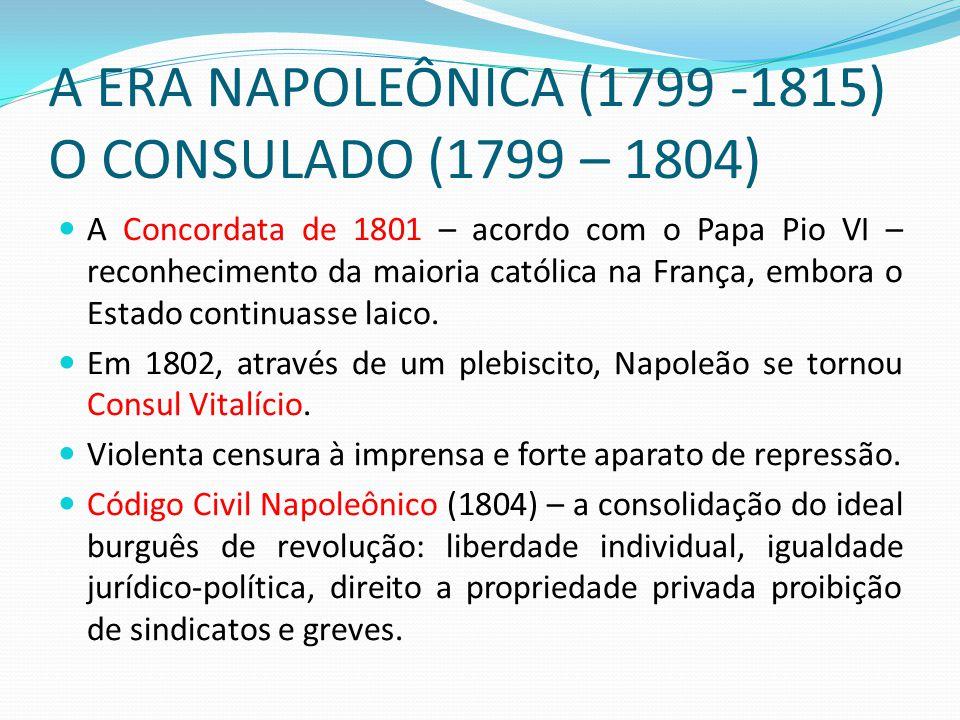 A ERA NAPOLEÔNICA (1799 -1815) O CONSULADO (1799 – 1804) A Concordata de 1801 – acordo com o Papa Pio VI – reconhecimento da maioria católica na Franç