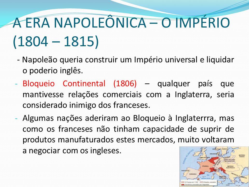 A ERA NAPOLEÔNICA – O IMPÉRIO (1804 – 1815) - Napoleão queria construir um Império universal e liquidar o poderio inglês. - Bloqueio Continental (1806