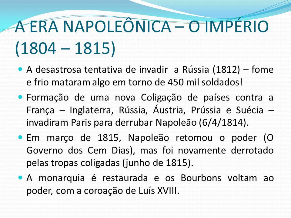 A ERA NAPOLEÔNICA – O IMPÉRIO (1804 – 1815) A desastrosa tentativa de invadir a Rússia (1812) – fome e frio mataram algo em torno de 450 mil soldados!