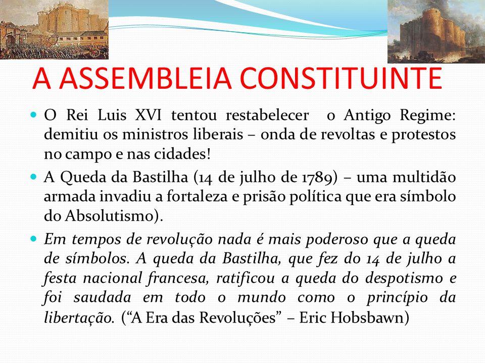 A ASSEMBLEIA CONSTITUINTE O Rei Luis XVI tentou restabelecer o Antigo Regime: demitiu os ministros liberais – onda de revoltas e protestos no campo e