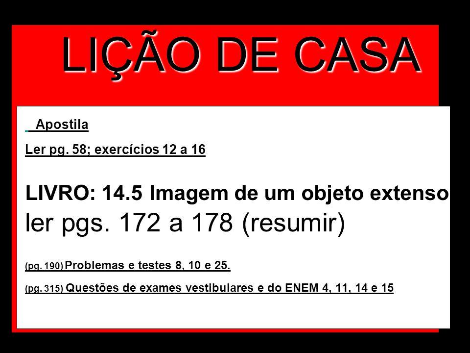 LIÇÃO DE CASA Apostila Ler pg. 58; exercícios 12 a 16 LIVRO: 14.5 Imagem de um objeto extenso ler pgs. 172 a 178 (resumir) (pg. 190) Problemas e teste