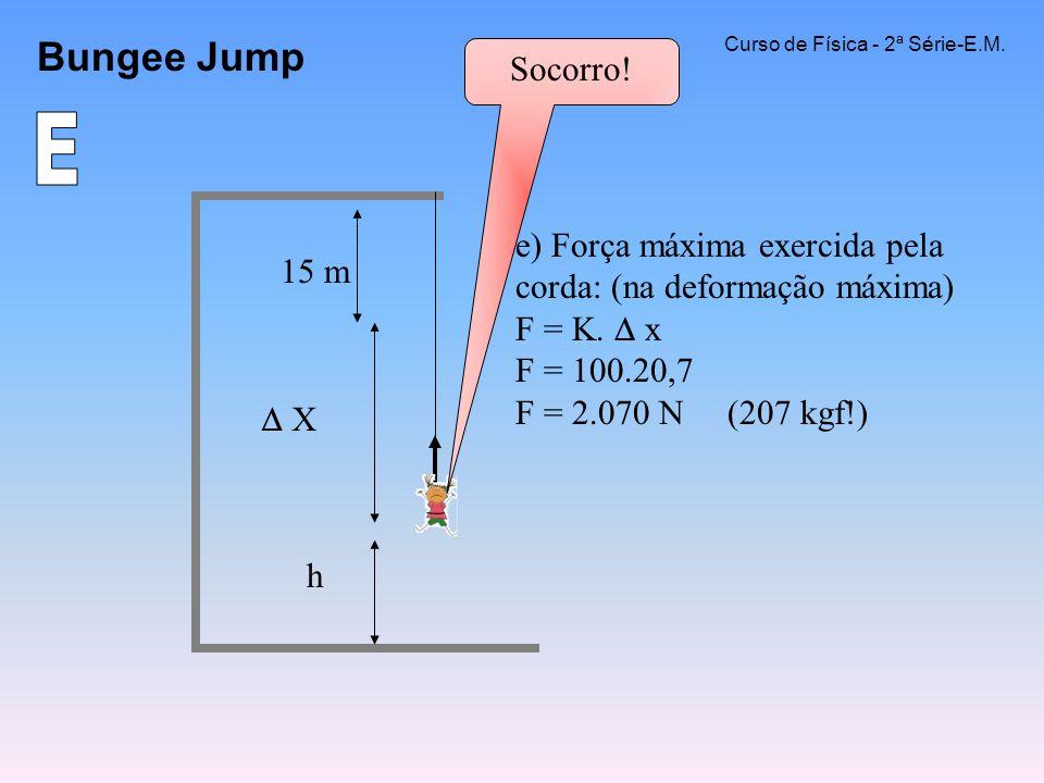 Bungee Jump Curso de Física - 2ª Série-E.M. e) Força máxima exercida pela corda: (na deformação máxima) F = K. x F = 100.20,7 F = 2.070 N (207 kgf!) X