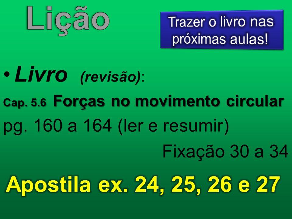 Livro (revisão): Cap. 5.6 Forças no movimento circular pg. 160 a 164 (ler e resumir) Fixação 30 a 34