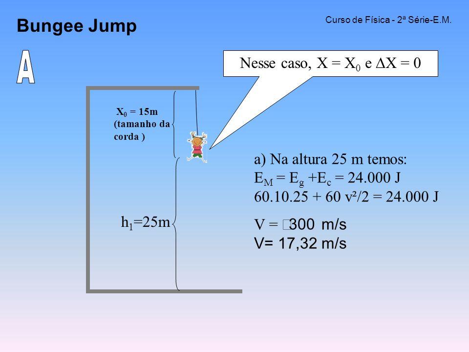 Bungee Jump Curso de Física - 2ª Série-E.M. a) Na altura 25 m temos: E M = E g +E c = 24.000 J 60.10.25 + 60 v²/2 = 24.000 J V = 300 m/s V= 17,32 m/s