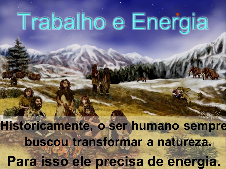 Historicamente, o ser humano sempre buscou transformar a natureza. Para isso ele precisa de energia.