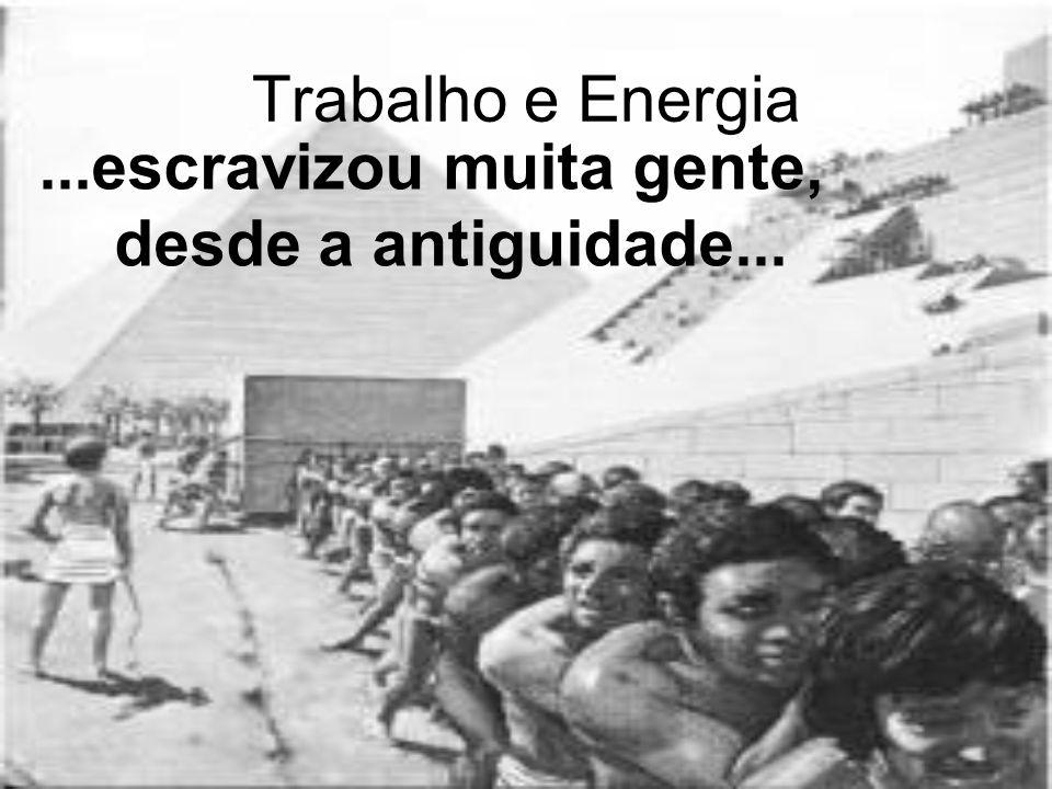 Trabalho e Energia...escravizou muita gente, desde a antiguidade...