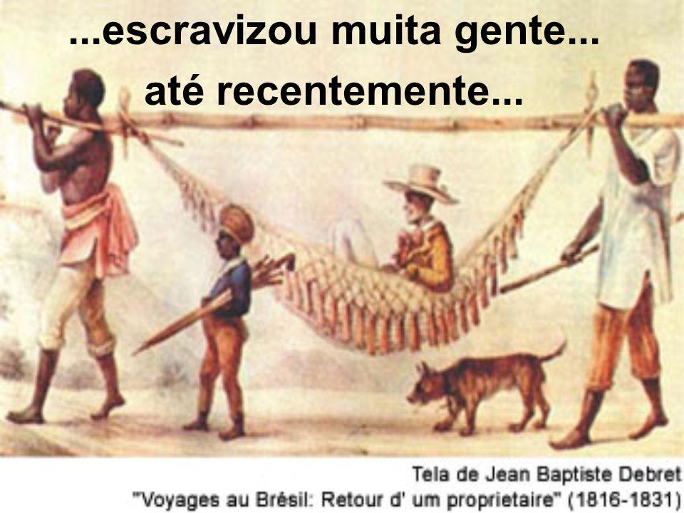 ...escravizou muita gente... até recentemente...