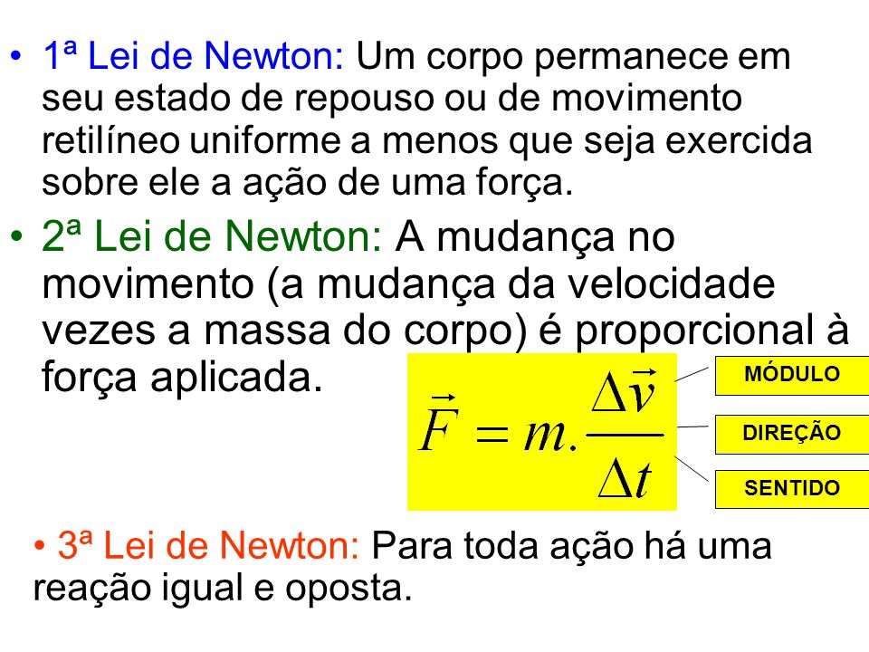 1ª Lei de Newton: Um corpo permanece em seu estado de repouso ou de movimento retilíneo uniforme a menos que seja exercida sobre ele a ação de uma for