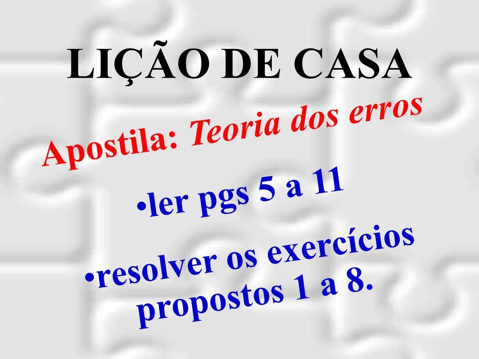 LIÇÃO DE CASA Apostila: Teoria dos erros ler pgs 5 a 11 resolver os exercícios propostos 1 a 8.