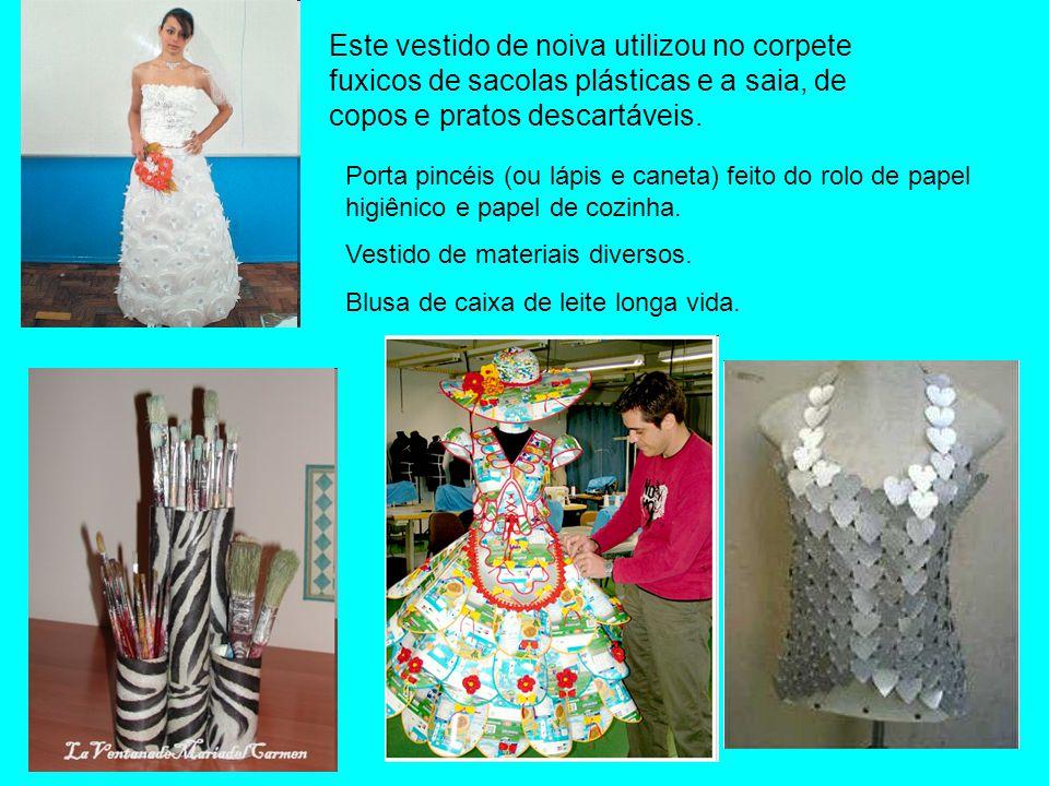 Este vestido de noiva utilizou no corpete fuxicos de sacolas plásticas e a saia, de copos e pratos descartáveis. Porta pincéis (ou lápis e caneta) fei
