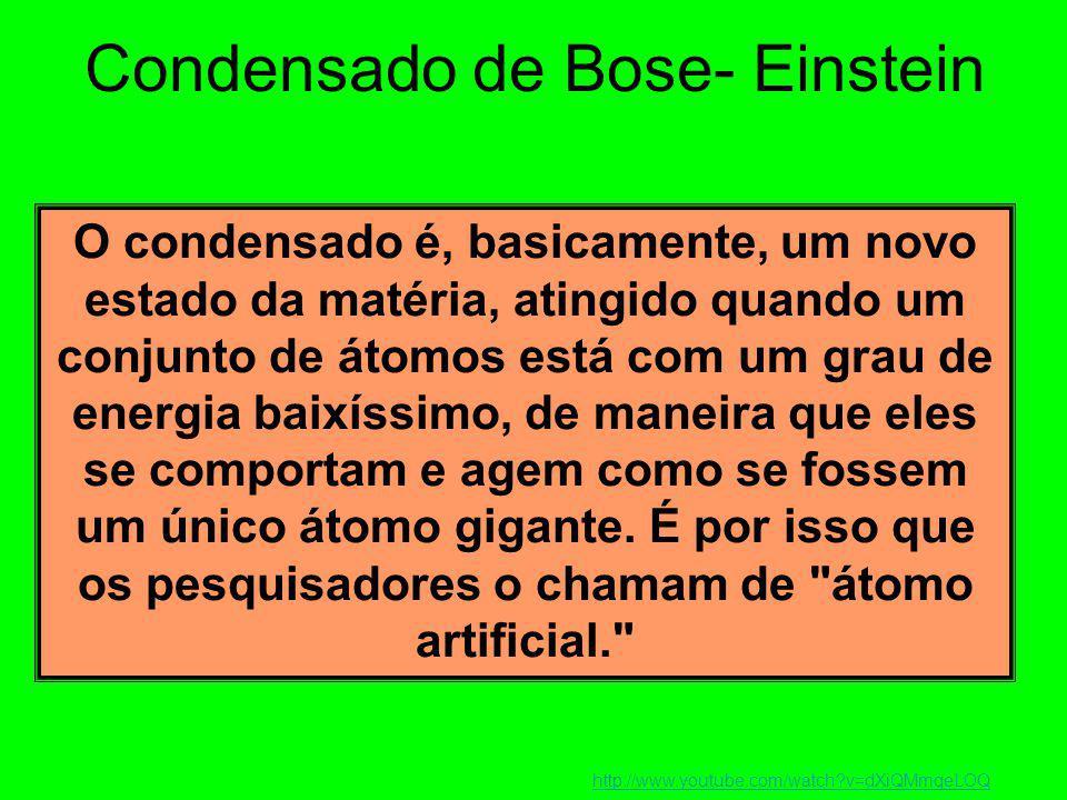 Condensado de Bose- Einstein O condensado é, basicamente, um novo estado da matéria, atingido quando um conjunto de átomos está com um grau de energia baixíssimo, de maneira que eles se comportam e agem como se fossem um único átomo gigante.