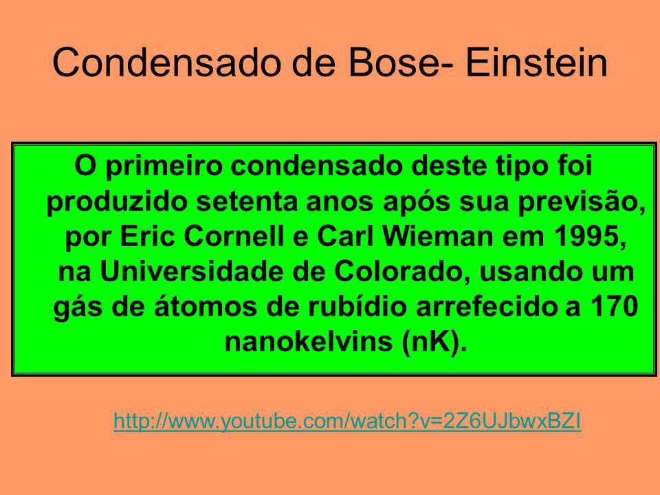 Condensado de Bose- Einstein O primeiro condensado deste tipo foi produzido setenta anos após sua previsão, por Eric Cornell e Carl Wieman em 1995, na Universidade de Colorado, usando um gás de átomos de rubídio arrefecido a 170 nanokelvins (nK).