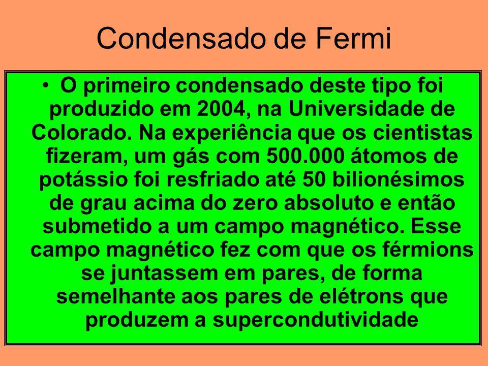 Condensado de Fermi O primeiro condensado deste tipo foi produzido em 2004, na Universidade de Colorado.