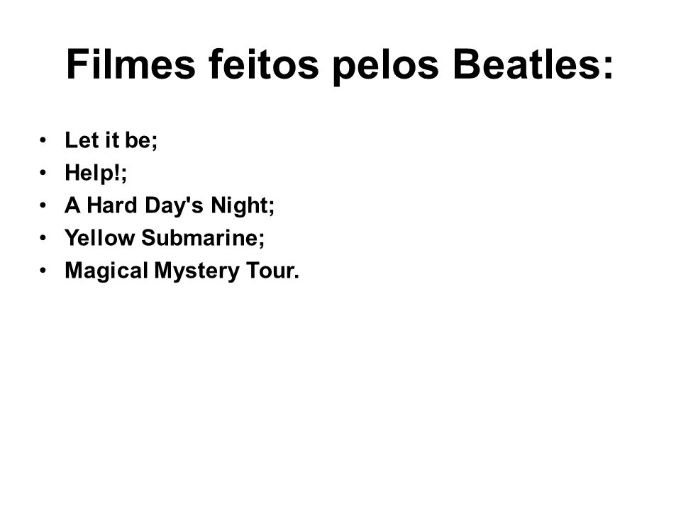 Filmes feitos pelos Beatles: Let it be; Help!; A Hard Day s Night; Yellow Submarine; Magical Mystery Tour.